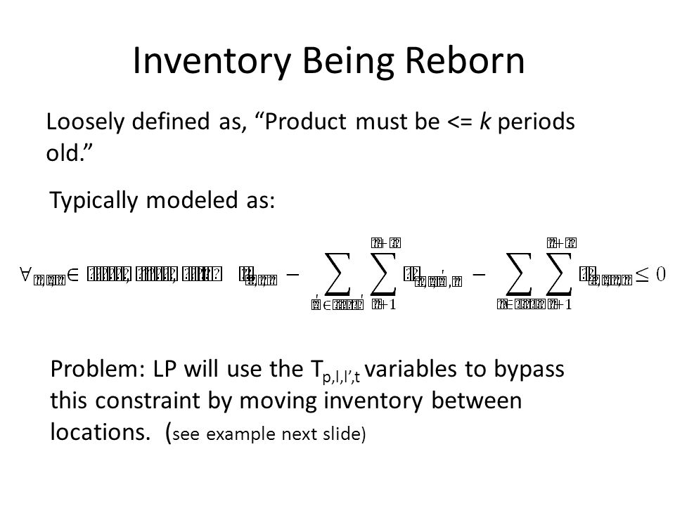 """Loosely defined as, """"Product must be <= k periods old."""" Inventory Being Reborn Typically modeled as: Problem: LP will use the T p,l,l',t variables to"""