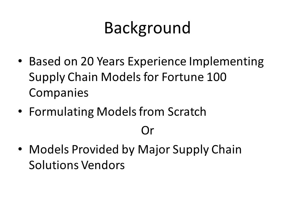 Background Based on 20 Years Experience Implementing Supply Chain Models for Fortune 100 Companies Formulating Models from Scratch Or Models Provided