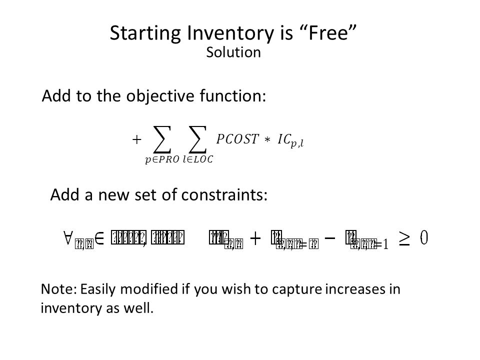 Starting Inventory is Free Solution Add to the objective function: Add a new set of constraints: Note: Easily modified if you wish to capture increases in inventory as well.