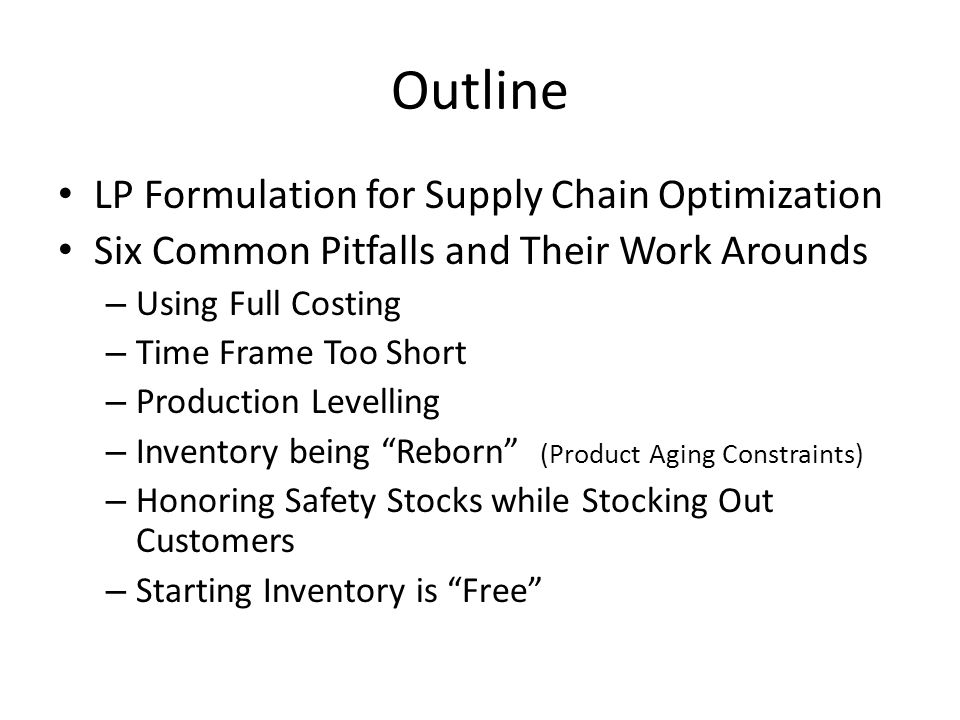 Outline LP Formulation for Supply Chain Optimization Six Common Pitfalls and Their Work Arounds – Using Full Costing – Time Frame Too Short – Production Levelling – Inventory being Reborn (Product Aging Constraints) – Honoring Safety Stocks while Stocking Out Customers – Starting Inventory is Free