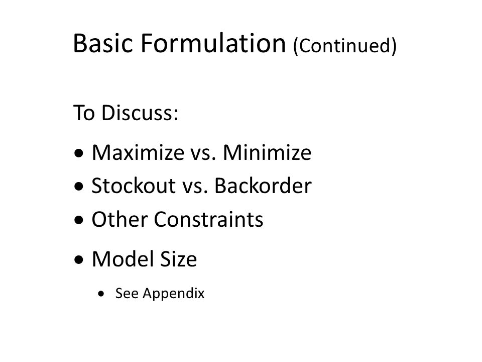 Basic Formulation (Continued) To Discuss:  Maximize vs. Minimize  Stockout vs. Backorder  Other Constraints  Model Size  See Appendix