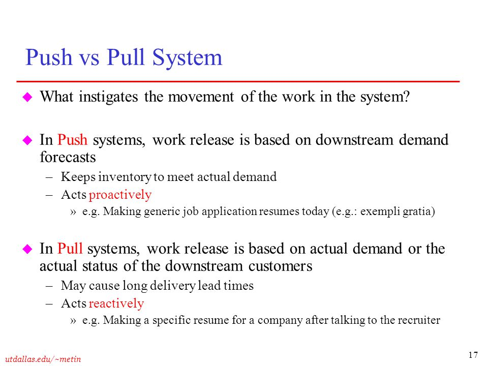 17 utdallas.edu/~metin Push vs Pull System u What instigates the movement of the work in the system? u In Push systems, work release is based on downs