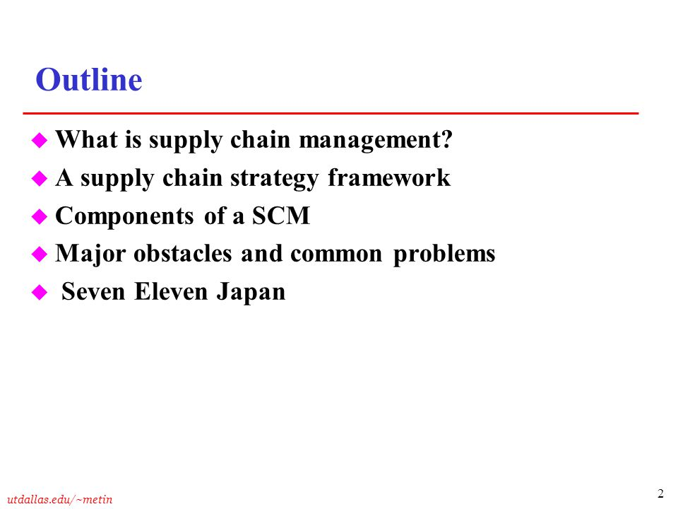 2 utdallas.edu/~metin Outline u What is supply chain management? u A supply chain strategy framework u Components of a SCM u Major obstacles and commo