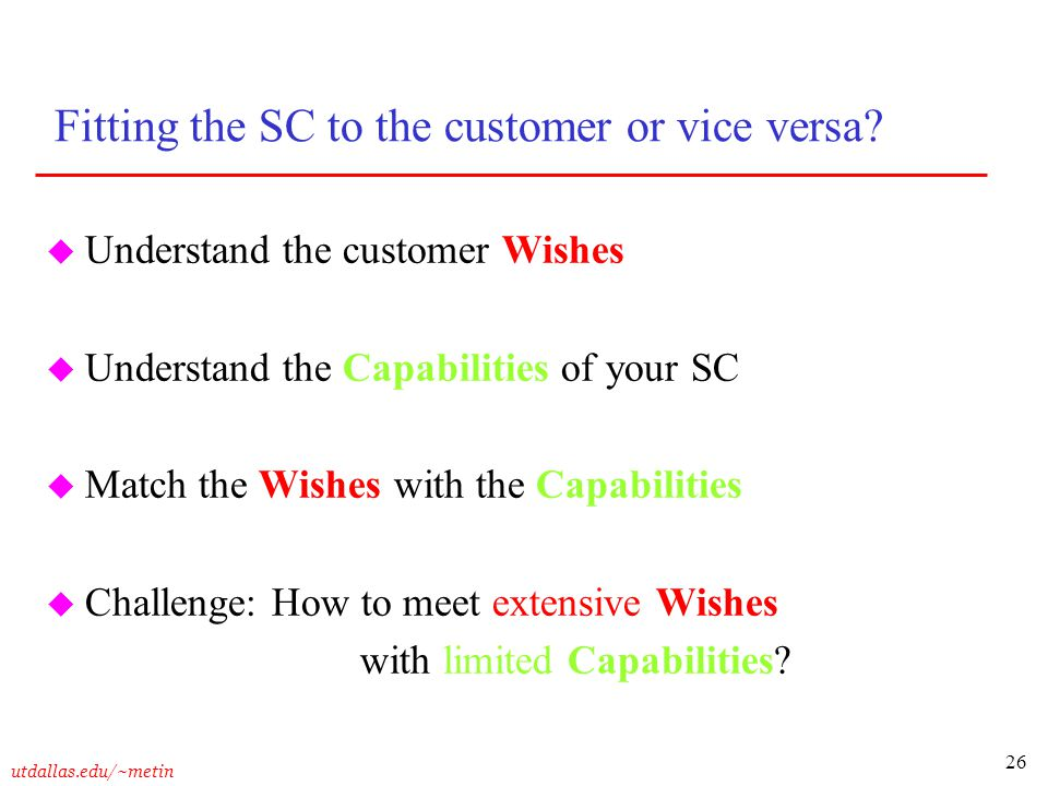 26 utdallas.edu/~metin Fitting the SC to the customer or vice versa? u Understand the customer Wishes u Understand the Capabilities of your SC u Match