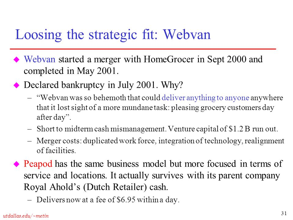 31 utdallas.edu/~metin Loosing the strategic fit: Webvan u Webvan started a merger with HomeGrocer in Sept 2000 and completed in May 2001. u Declared