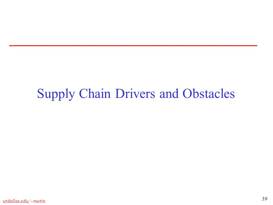 39 utdallas.edu/~metin Supply Chain Drivers and Obstacles