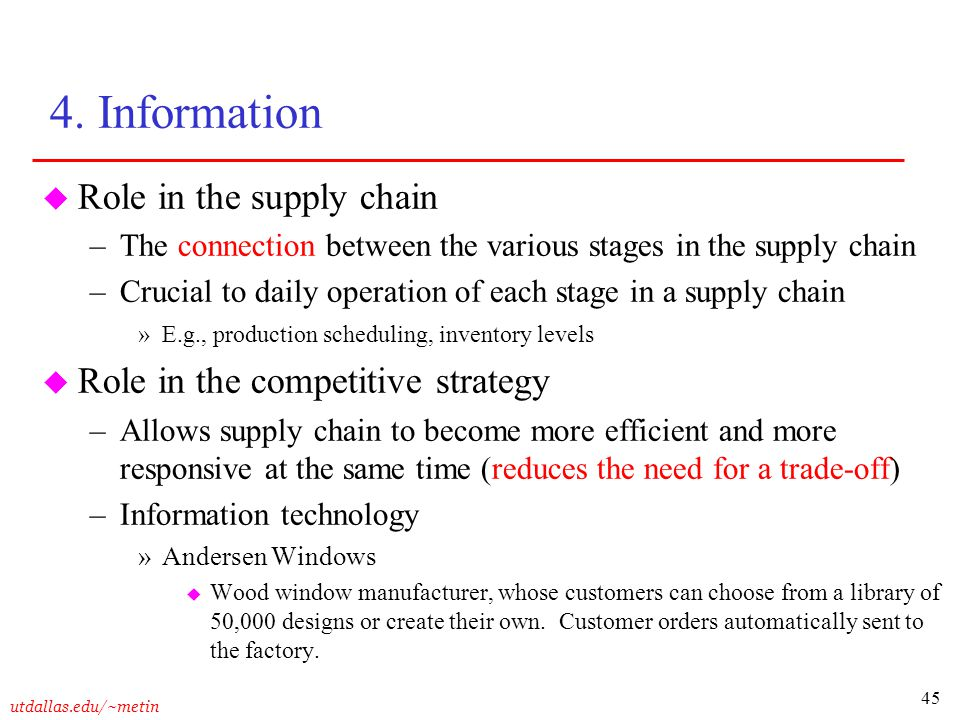 45 utdallas.edu/~metin 4. Information u Role in the supply chain –The connection between the various stages in the supply chain –Crucial to daily oper
