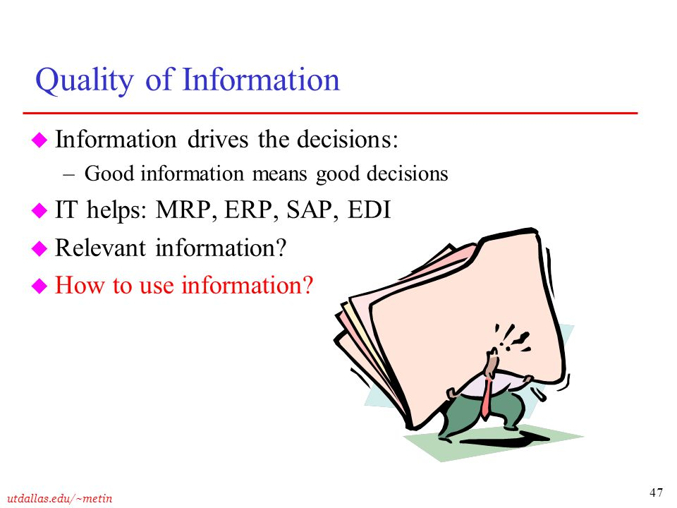 47 utdallas.edu/~metin Quality of Information u Information drives the decisions: –Good information means good decisions u IT helps: MRP, ERP, SAP, ED