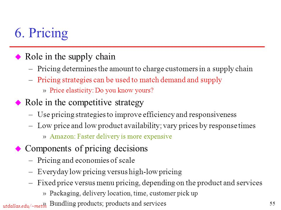 55 utdallas.edu/~metin 6. Pricing u Role in the supply chain –Pricing determines the amount to charge customers in a supply chain –Pricing strategies