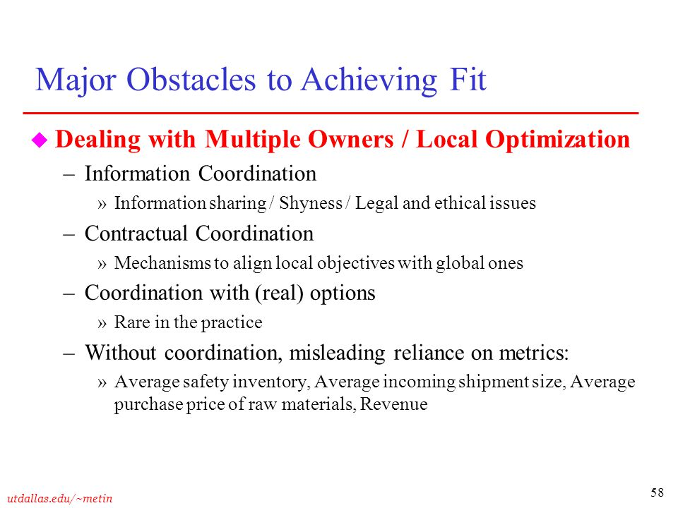 58 utdallas.edu/~metin u Dealing with Multiple Owners / Local Optimization –Information Coordination »Information sharing / Shyness / Legal and ethica