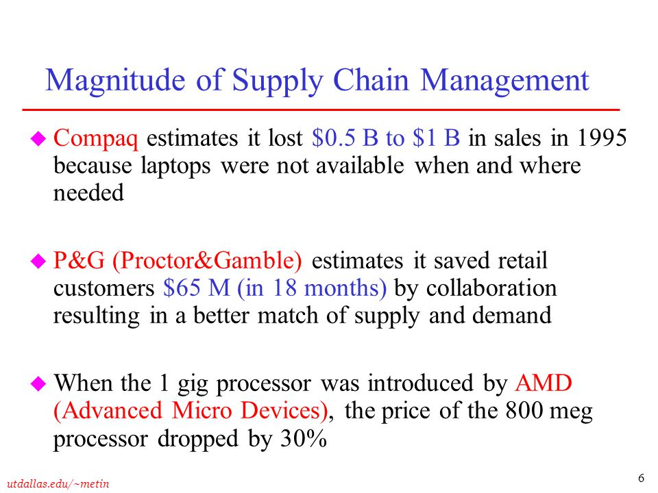 6 utdallas.edu/~metin Magnitude of Supply Chain Management u Compaq estimates it lost $0.5 B to $1 B in sales in 1995 because laptops were not availab