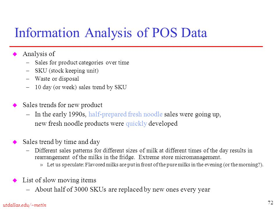 72 utdallas.edu/~metin Information Analysis of POS Data u Analysis of –Sales for product categories over time –SKU (stock keeping unit) –Waste or disp
