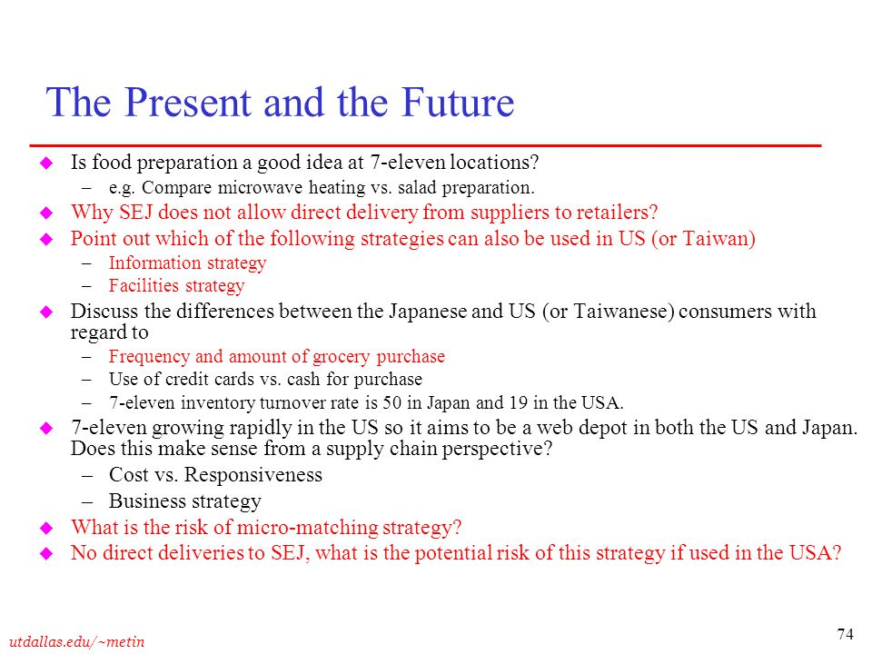 74 utdallas.edu/~metin The Present and the Future u Is food preparation a good idea at 7-eleven locations? –e.g. Compare microwave heating vs. salad p