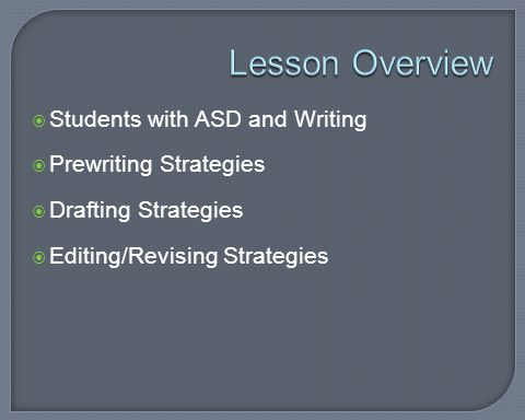  The writing process can be a very difficult area for students with ASD due to problems with: Language and communication Social interaction Fine motor skills Attention and focus  This lesson will provide strategies to increase participation in the writing process for students with ASD that address these problem areas