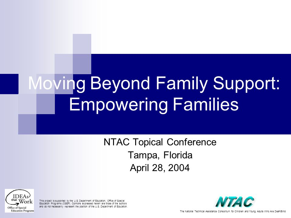 Moving Beyond Family Support: Empowering Families NTAC Topical Conference Tampa, Florida April 28, 2004 This project is supported by the U.S.