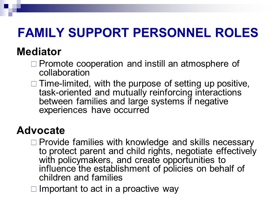 FAMILY SUPPORT PERSONNEL ROLES Mediator  Promote cooperation and instill an atmosphere of collaboration  Time-limited, with the purpose of setting up positive, task-oriented and mutually reinforcing interactions between families and large systems if negative experiences have occurred Advocate  Provide families with knowledge and skills necessary to protect parent and child rights, negotiate effectively with policymakers, and create opportunities to influence the establishment of policies on behalf of children and families  Important to act in a proactive way