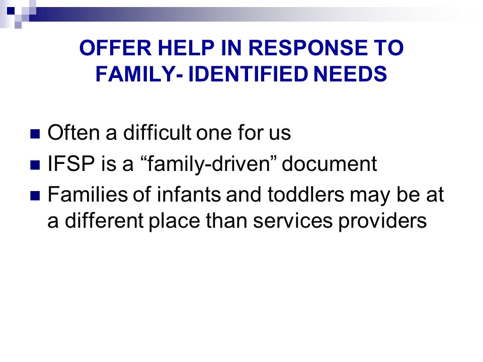 OFFER HELP IN RESPONSE TO FAMILY- IDENTIFIED NEEDS Often a difficult one for us IFSP is a family-driven document Families of infants and toddlers may be at a different place than services providers