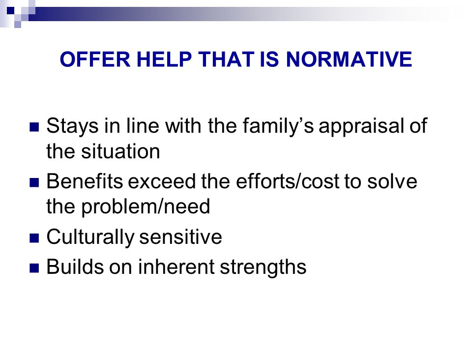 OFFER HELP THAT IS NORMATIVE Stays in line with the family's appraisal of the situation Benefits exceed the efforts/cost to solve the problem/need Culturally sensitive Builds on inherent strengths