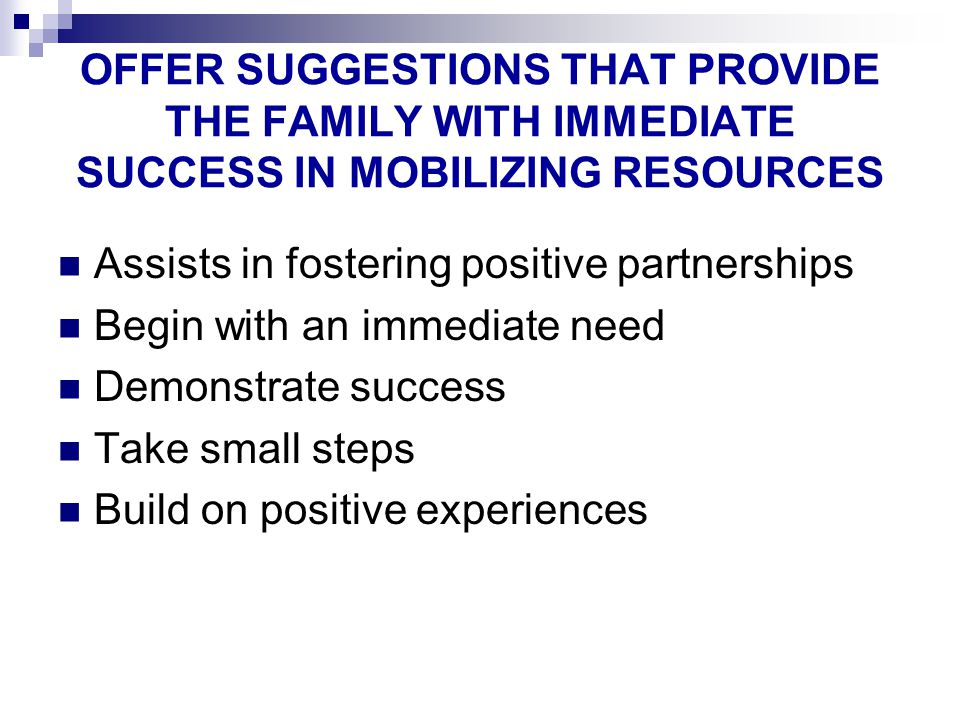 OFFER SUGGESTIONS THAT PROVIDE THE FAMILY WITH IMMEDIATE SUCCESS IN MOBILIZING RESOURCES Assists in fostering positive partnerships Begin with an immediate need Demonstrate success Take small steps Build on positive experiences