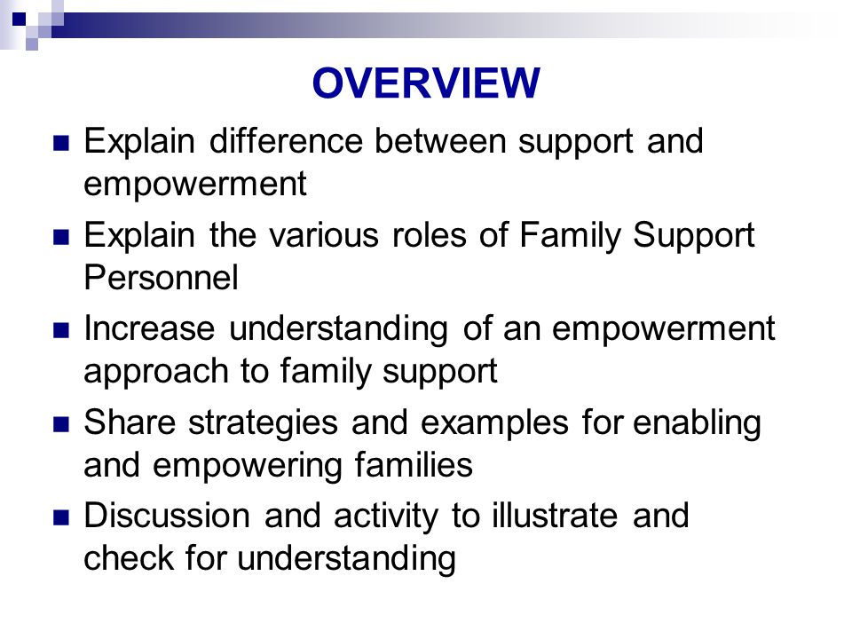 OVERVIEW Explain difference between support and empowerment Explain the various roles of Family Support Personnel Increase understanding of an empowerment approach to family support Share strategies and examples for enabling and empowering families Discussion and activity to illustrate and check for understanding