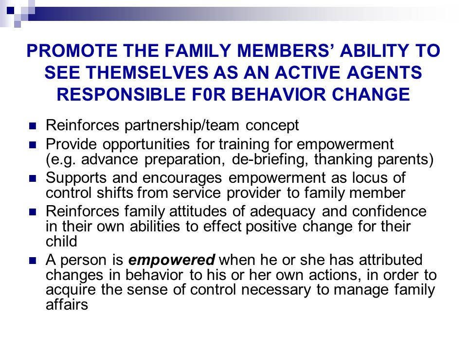 PROMOTE THE FAMILY MEMBERS' ABILITY TO SEE THEMSELVES AS AN ACTIVE AGENTS RESPONSIBLE F0R BEHAVIOR CHANGE Reinforces partnership/team concept Provide opportunities for training for empowerment (e.g.