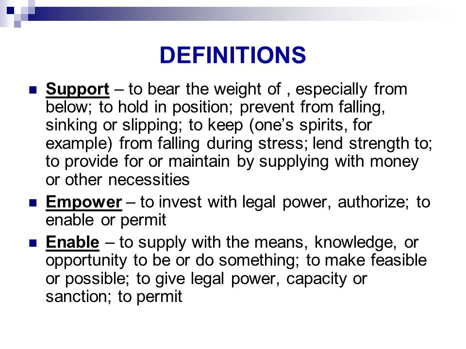 DEFINITIONS Support – to bear the weight of, especially from below; to hold in position; prevent from falling, sinking or slipping; to keep (one's spirits, for example) from falling during stress; lend strength to; to provide for or maintain by supplying with money or other necessities Empower – to invest with legal power, authorize; to enable or permit Enable – to supply with the means, knowledge, or opportunity to be or do something; to make feasible or possible; to give legal power, capacity or sanction; to permit