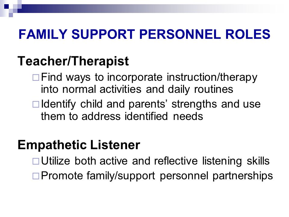 FAMILY SUPPORT PERSONNEL ROLES Teacher/Therapist  Find ways to incorporate instruction/therapy into normal activities and daily routines  Identify child and parents' strengths and use them to address identified needs Empathetic Listener  Utilize both active and reflective listening skills  Promote family/support personnel partnerships