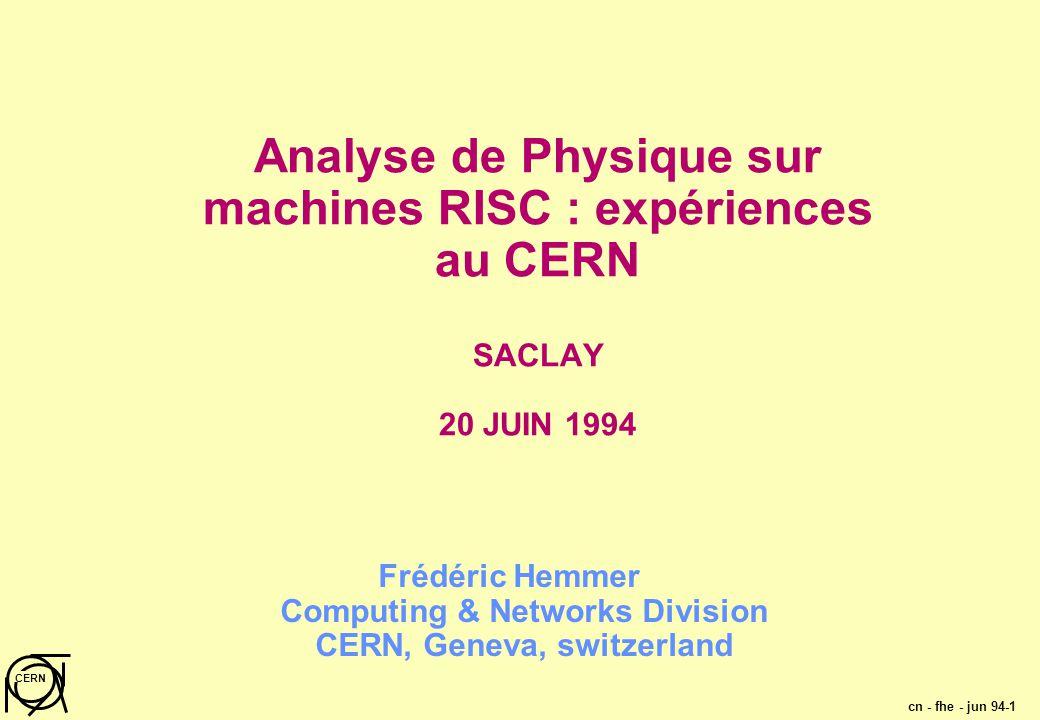 cn - fhe - jun 94-1 CERN Analyse de Physique sur machines RISC : expériences au CERN SACLAY 20 JUIN 1994 Frédéric Hemmer Computing & Networks Division CERN, Geneva, switzerland
