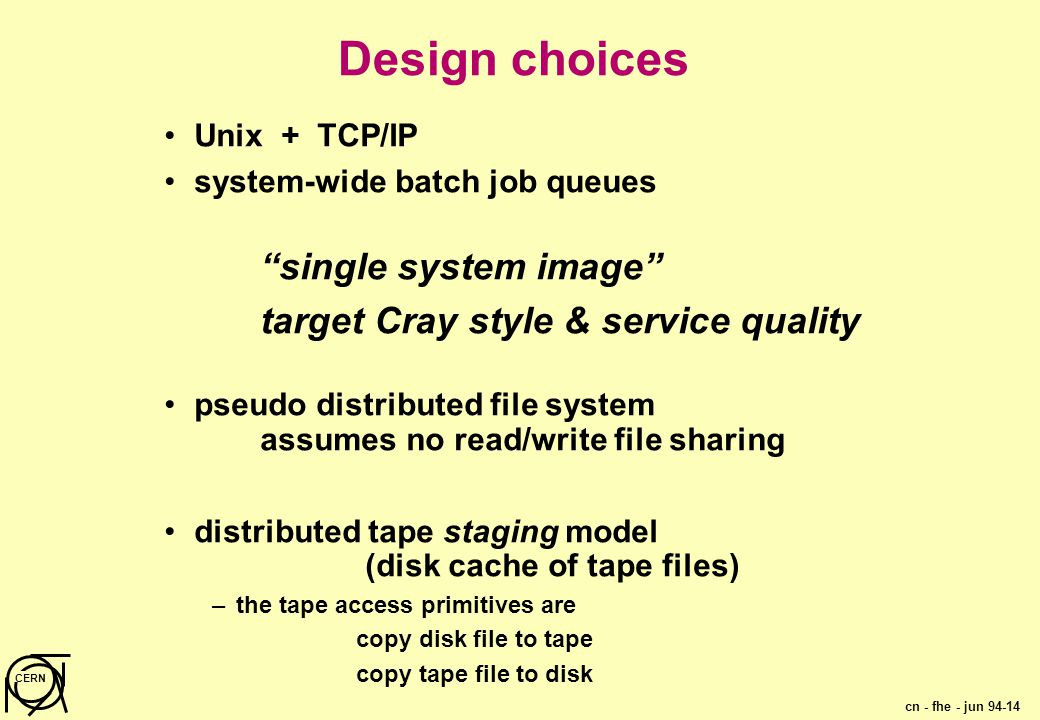 cn - fhe - jun 94-14 CERN Design choices Unix + TCP/IP system-wide batch job queues single system image target Cray style & service quality pseudo distributed file system assumes no read/write file sharing distributed tape staging model (disk cache of tape files) –the tape access primitives are copy disk file to tape copy tape file to disk