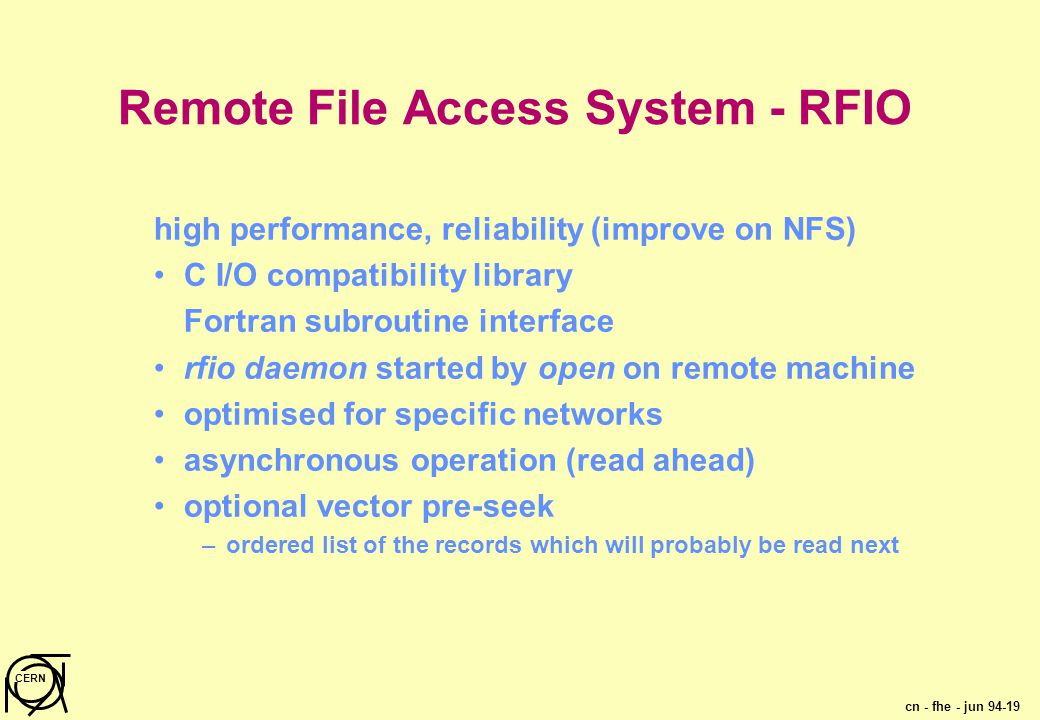 cn - fhe - jun 94-19 CERN Remote File Access System - RFIO high performance, reliability (improve on NFS) C I/O compatibility library Fortran subroutine interface rfio daemon started by open on remote machine optimised for specific networks asynchronous operation (read ahead) optional vector pre-seek –ordered list of the records which will probably be read next