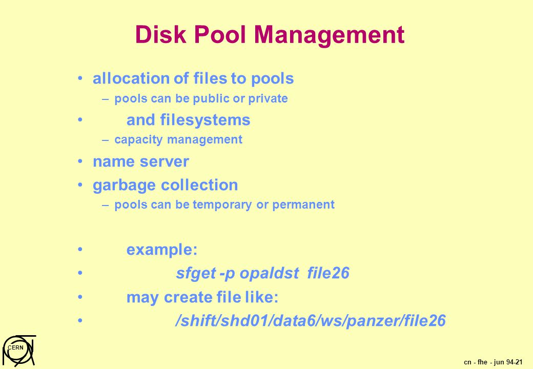 cn - fhe - jun 94-21 CERN Disk Pool Management allocation of files to pools –pools can be public or private and filesystems –capacity management name server garbage collection –pools can be temporary or permanent example: sfget -p opaldst file26 may create file like: /shift/shd01/data6/ws/panzer/file26