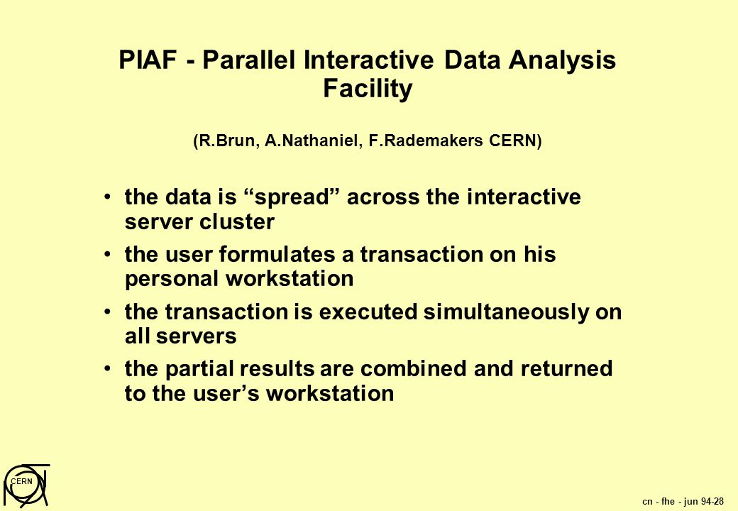 cn - fhe - jun 94-28 CERN PIAF - Parallel Interactive Data Analysis Facility (R.Brun, A.Nathaniel, F.Rademakers CERN) the data is spread across the interactive server cluster the user formulates a transaction on his personal workstation the transaction is executed simultaneously on all servers the partial results are combined and returned to the user's workstation