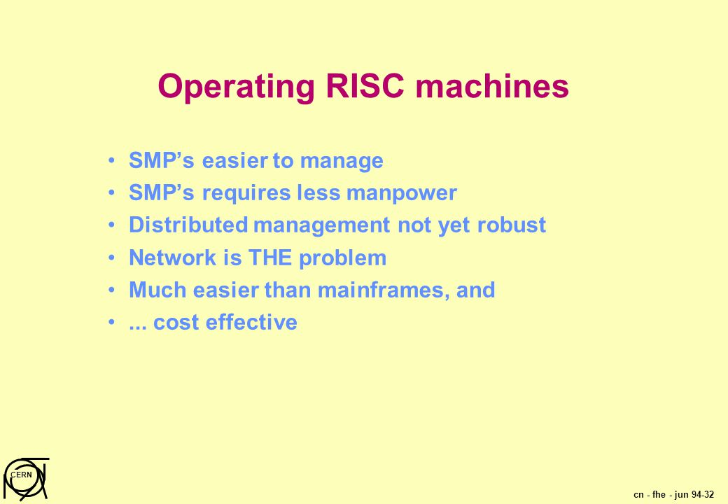 cn - fhe - jun 94-32 CERN Operating RISC machines SMP's easier to manage SMP's requires less manpower Distributed management not yet robust Network is THE problem Much easier than mainframes, and...