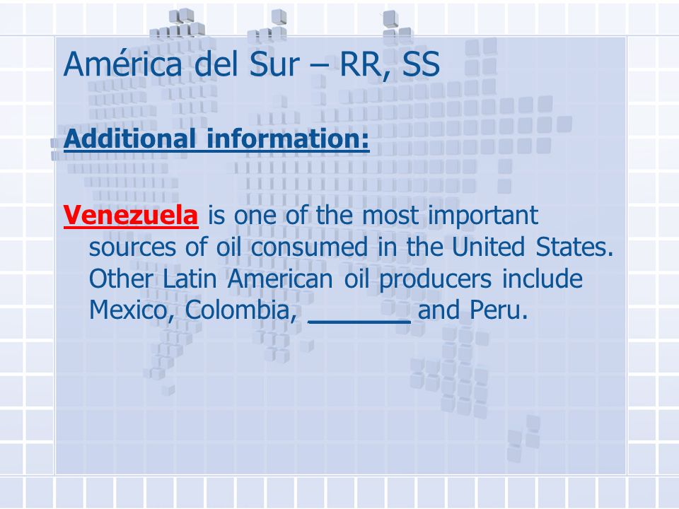 América del Sur – RR, SS Additional information: Venezuela is one of the most important sources of oil consumed in the United States.