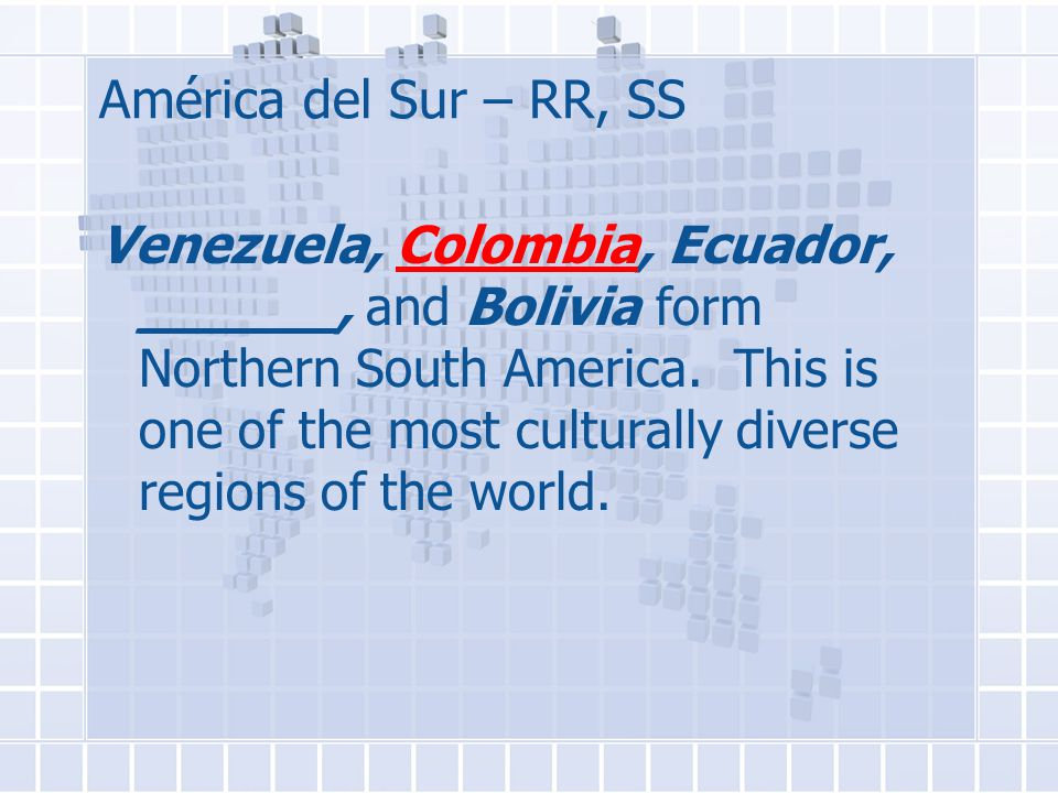 América del Sur – RR, SS Venezuela, Colombia, Ecuador, ______, and Bolivia form Northern South America.