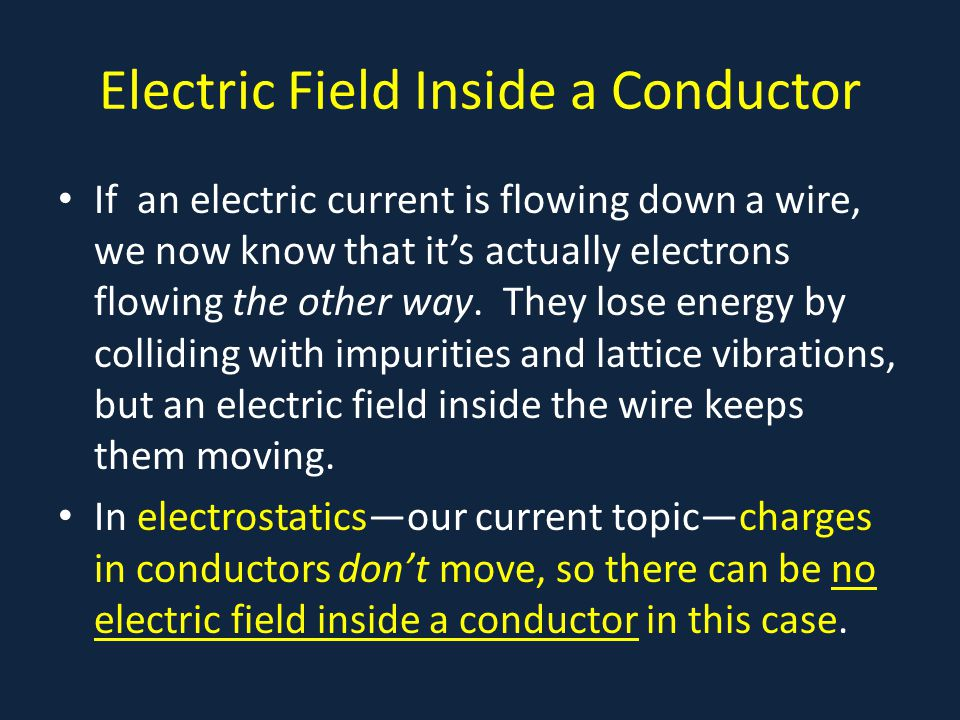 Electric Field Inside a Conductor If an electric current is flowing down a wire, we now know that it's actually electrons flowing the other way. They