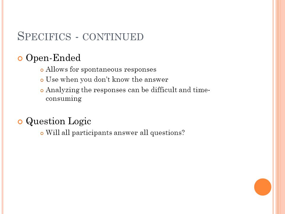 S PECIFICS - CONTINUED Open-Ended Allows for spontaneous responses Use when you don't know the answer Analyzing the responses can be difficult and time- consuming Question Logic Will all participants answer all questions