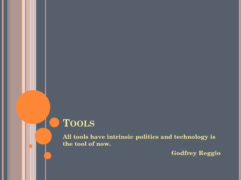 T OOLS All tools have intrinsic politics and technology is the tool of now. Godfrey Reggio