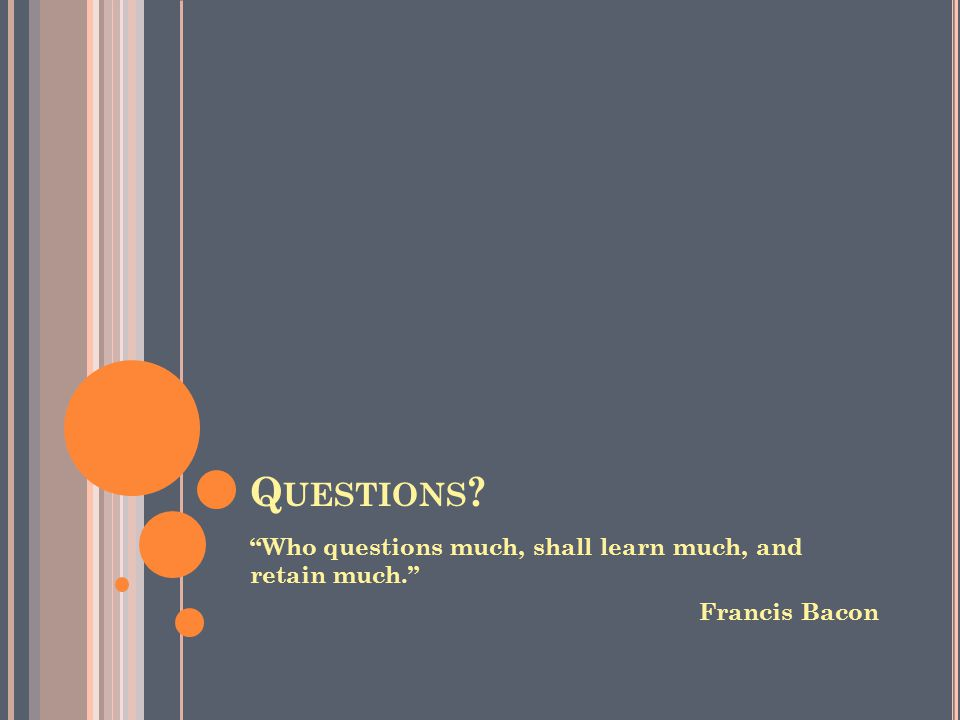 Q UESTIONS Who questions much, shall learn much, and retain much. Francis Bacon