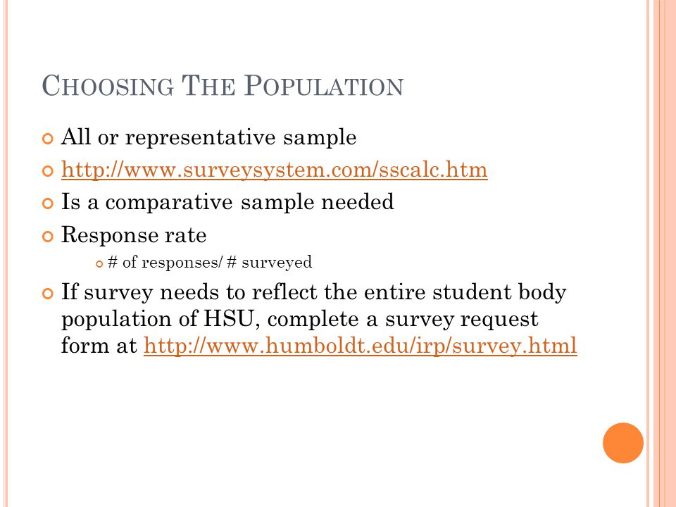 C HOOSING T HE P OPULATION All or representative sample http://www.surveysystem.com/sscalc.htm Is a comparative sample needed Response rate # of responses/ # surveyed If survey needs to reflect the entire student body population of HSU, complete a survey request form at http://www.humboldt.edu/irp/survey.htmlhttp://www.humboldt.edu/irp/survey.html