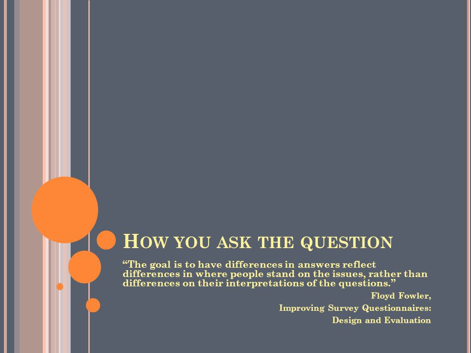 H OW YOU ASK THE QUESTION The goal is to have differences in answers reflect differences in where people stand on the issues, rather than differences on their interpretations of the questions. Floyd Fowler, Improving Survey Questionnaires: Design and Evaluation