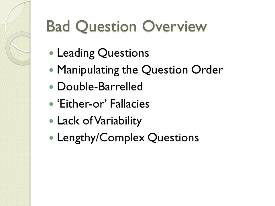Bad Question Overview Leading Questions Manipulating the Question Order Double-Barrelled 'Either-or' Fallacies Lack of Variability Lengthy/Complex Questions