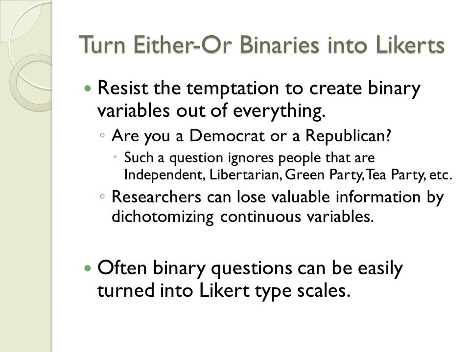 Turn Either-Or Binaries into Likerts Resist the temptation to create binary variables out of everything.