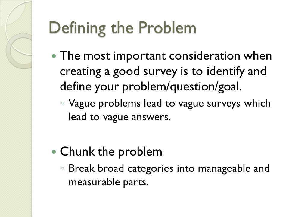 Defining the Problem The most important consideration when creating a good survey is to identify and define your problem/question/goal.