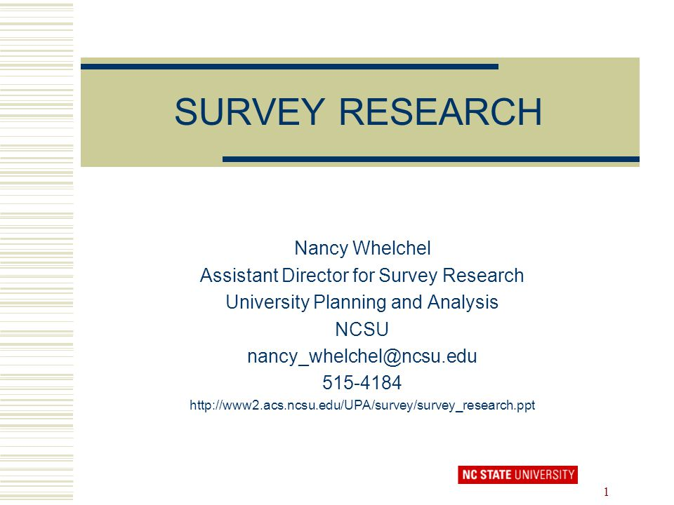 1 SURVEY RESEARCH Nancy Whelchel Assistant Director for Survey Research University Planning and Analysis NCSU nancy_whelchel@ncsu.edu 515-4184 http://