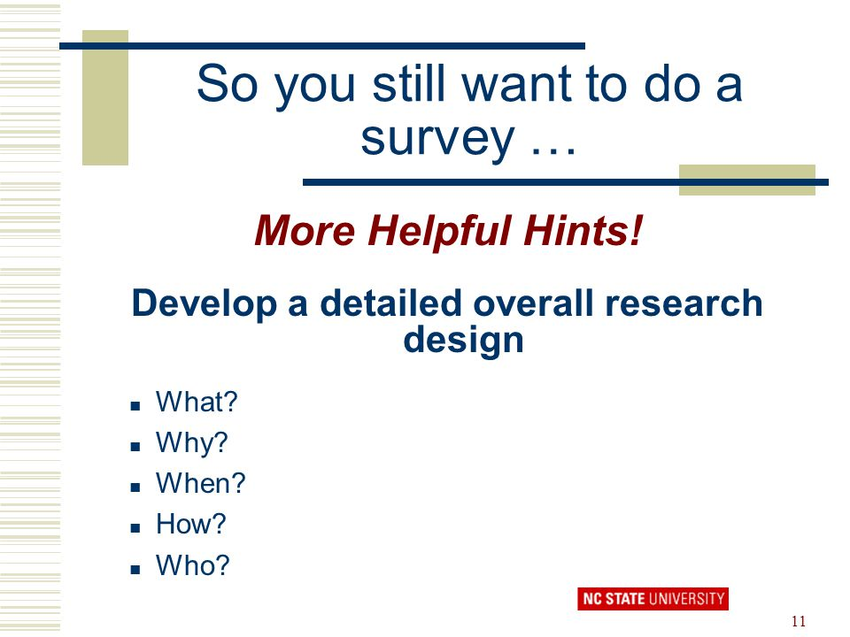11 So you still want to do a survey … More Helpful Hints! Develop a detailed overall research design What? Why? When? How? Who?