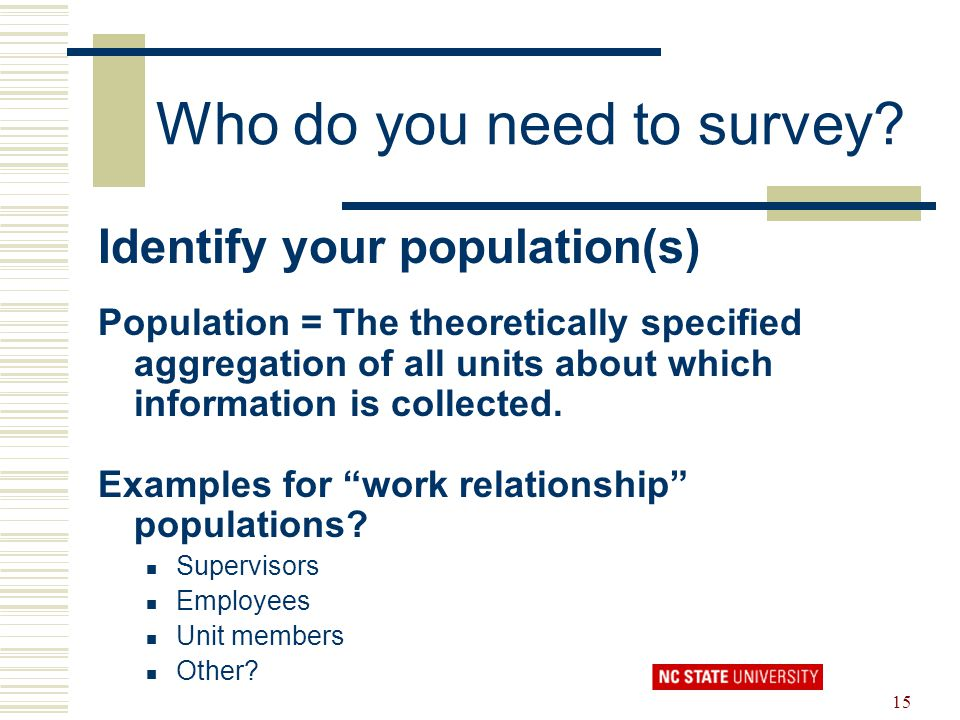 15 Who do you need to survey? Identify your population(s) Population = The theoretically specified aggregation of all units about which information is