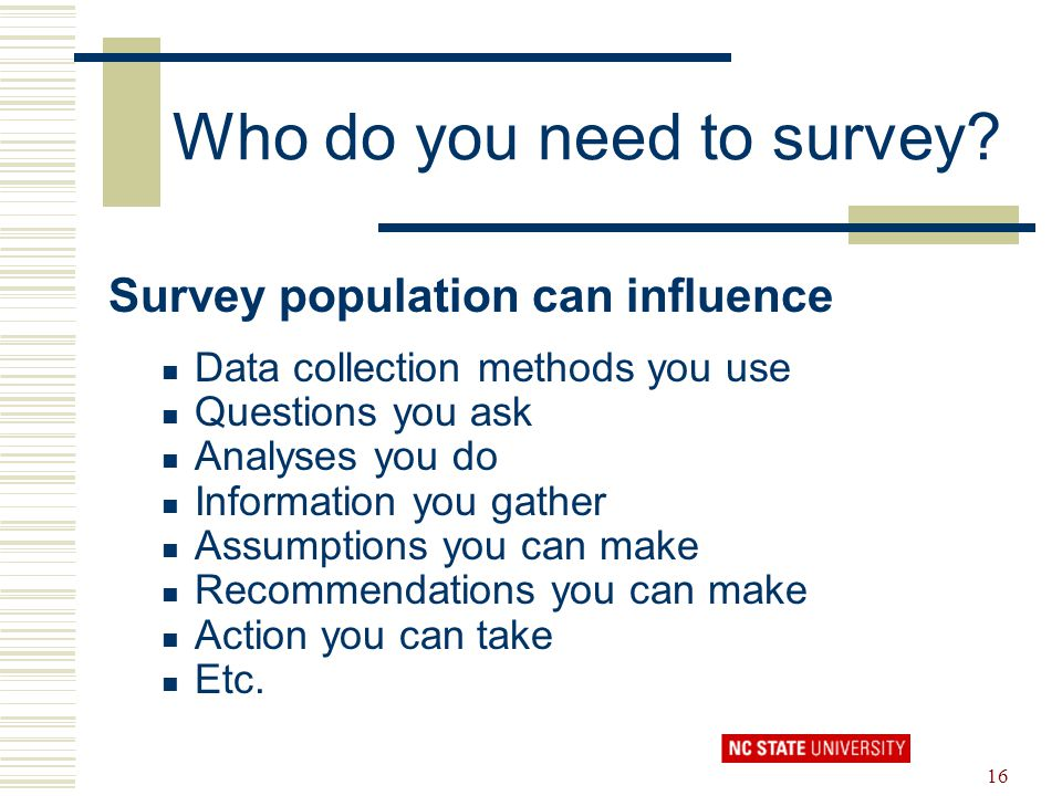 16 Who do you need to survey? Survey population can influence Data collection methods you use Questions you ask Analyses you do Information you gather