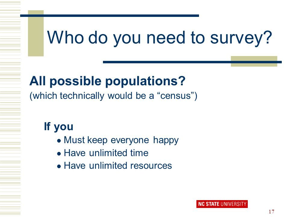 "17 Who do you need to survey? All possible populations? (which technically would be a ""census"") If you Must keep everyone happy Have unlimited time Ha"