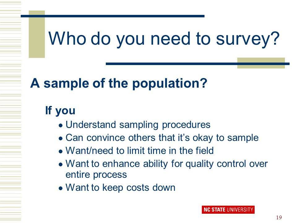 19 Who do you need to survey? A sample of the population? If you Understand sampling procedures Can convince others that it's okay to sample Want/need